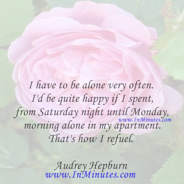 I have to be alone very often. I'd be quite happy if I spent from Saturday night until Monday morning alone in my apartment. That's how I refuel.Audrey Hepburn