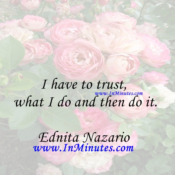 I have to trust what I do and then do it.Ednita Nazario