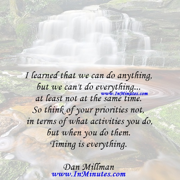 I learned that we can do anything, but we can't do everything... at least not at the same time. So think of your priorities not in terms of what activities you do, but when you do them. Timing is everything.Dan Millman