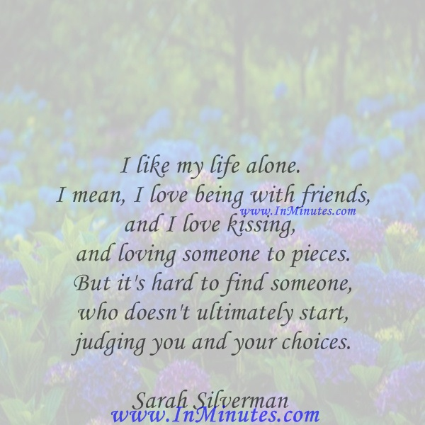 I like my life alone. I mean, I love being with friends, and I love kissing and loving someone to pieces. But it's hard to find someone who doesn't ultimately start judging you and your choices.Sarah Silverman