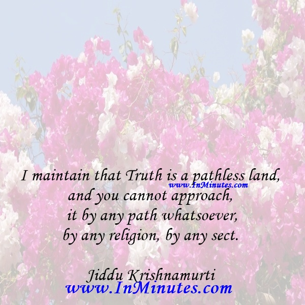 I maintain that Truth is a pathless land, and you cannot approach it by any path whatsoever, by any religion, by any sect.Jiddu Krishnamurti