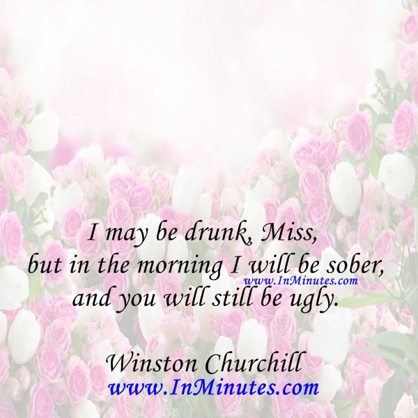 I may be drunk, Miss, but in the morning I will be sober and you will still be ugly.Winston Churchill