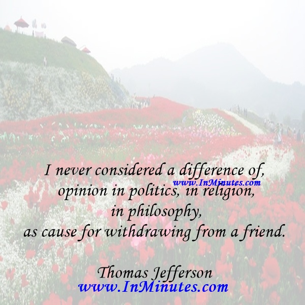 I never considered a difference of opinion in politics, in religion, in philosophy, as cause for withdrawing from a friend.Thomas Jefferson