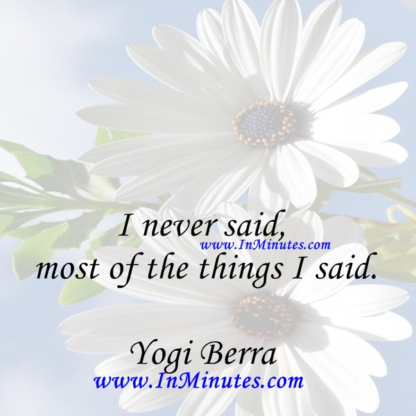 I never said most of the things I said.Yogi Berra