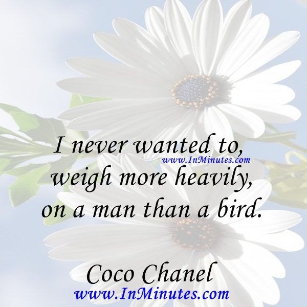 I never wanted to weigh more heavily on a man than a bird.Coco Chanel