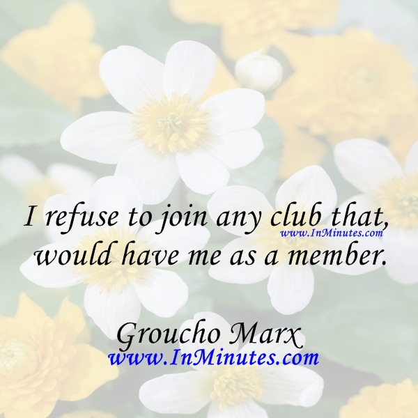 I refuse to join any club that would have me as a member.Groucho Marx