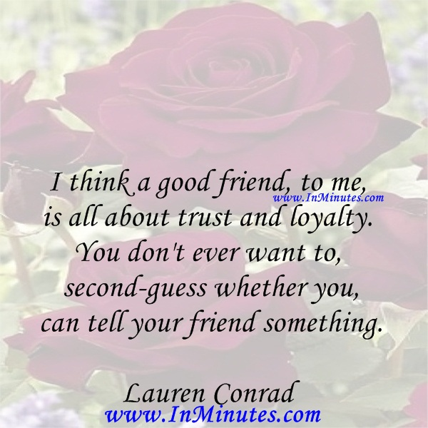 I think a good friend, to me, is all about trust and loyalty. You don't ever want to second-guess whether you can tell your friend something.Lauren Conrad