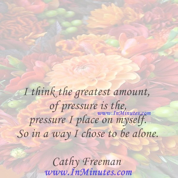 I think the greatest amount of pressure is the pressure I place on myself. So in a way I chose to be alone.Cathy Freeman