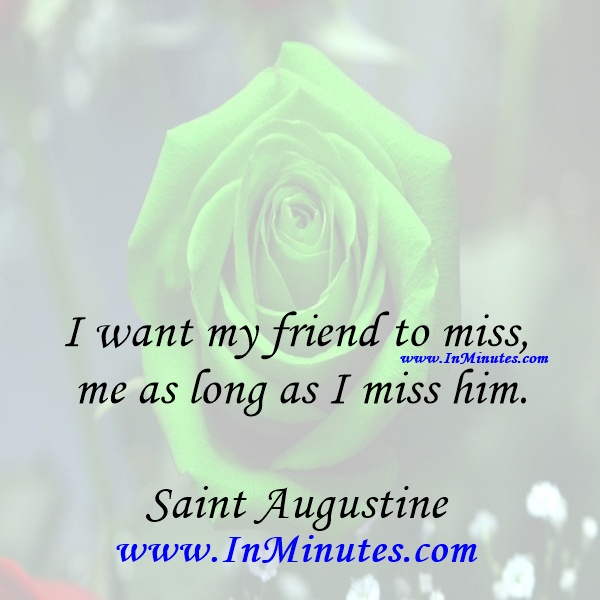 I want my friend to miss me as long as I miss him.Saint Augustine