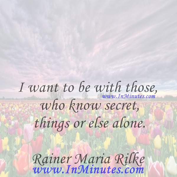 I want to be with those who know secret things or else alone.Rainer Maria Rilke