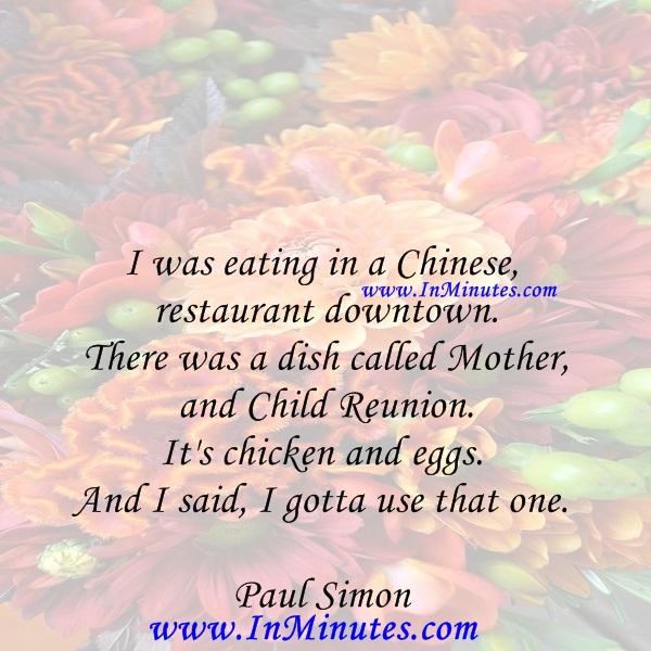 I was eating in a Chinese restaurant downtown. There was a dish called Mother and Child Reunion. It's chicken and eggs. And I said, I gotta use that one.Paul Simon