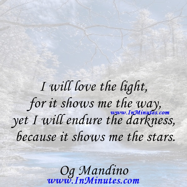 I will love the light for it shows me the way, yet I will endure the darkness because it shows me the stars.Og Mandino