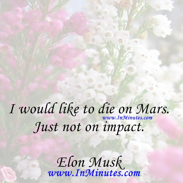 I would like to die on Mars. Just not on impact.Elon Musk