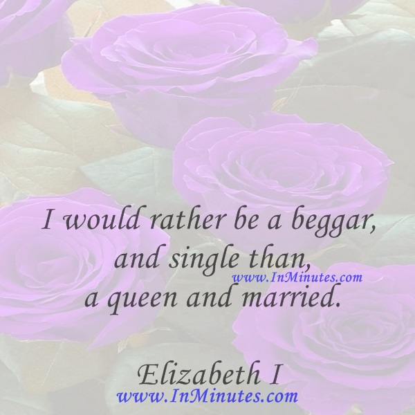 I would rather be a beggar and single than a queen and married.Elizabeth I