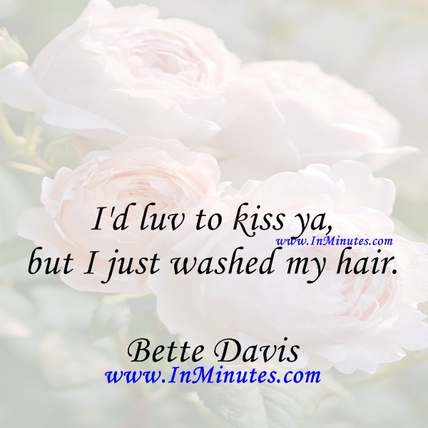 I'd luv to kiss ya, but I just washed my hair.Bette Davis