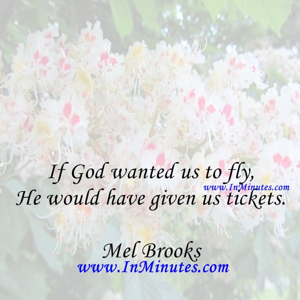 If God wanted us to fly, He would have given us tickets.Mel Brooks