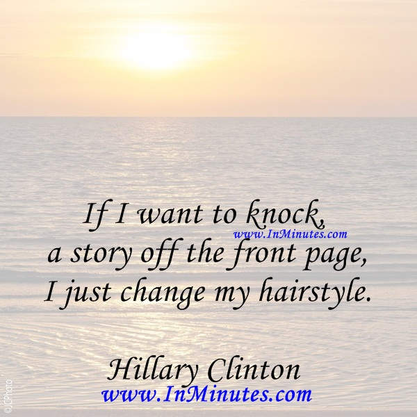 If I want to knock a story off the front page, I just change my hairstyle.Hillary Clinton