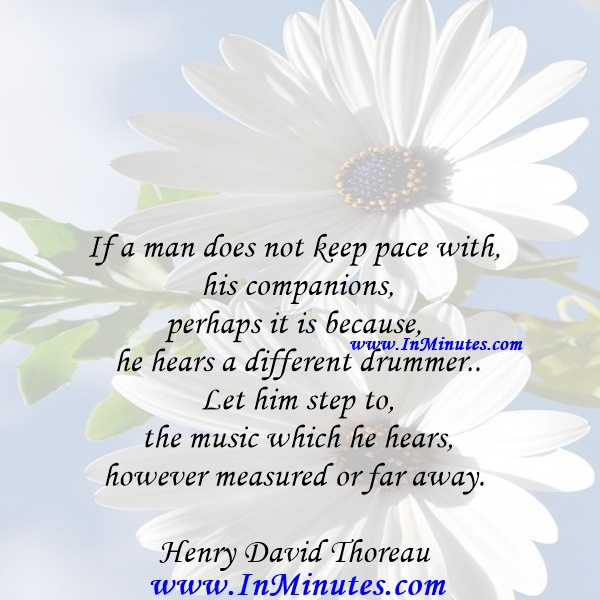 If a man does not keep pace with his companions, perhaps it is because he hears a different drummer. Let him step to the music which he hears, however measured or far away.Henry David Thoreau