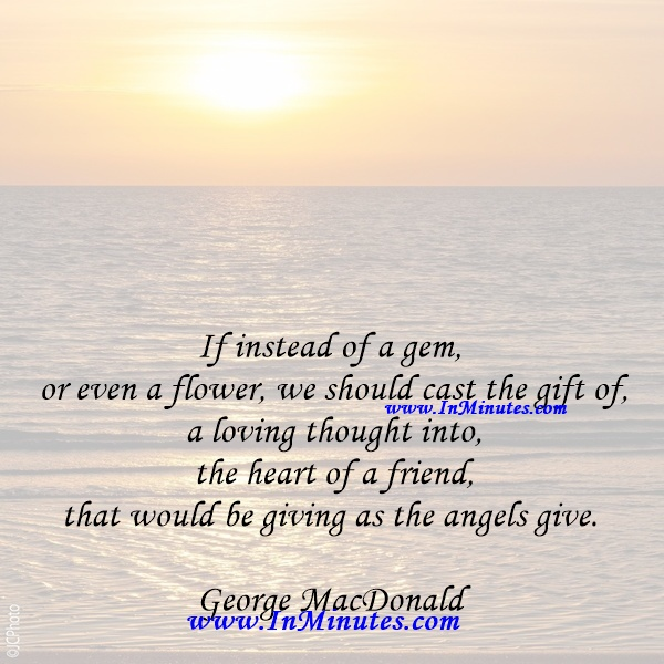 If instead of a gem, or even a flower, we should cast the gift of a loving thought into the heart of a friend, that would be giving as the angels give.George MacDonald