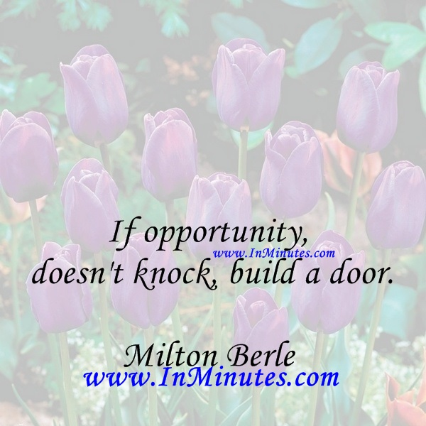 If opportunity doesn't knock, build a door.Milton Berle