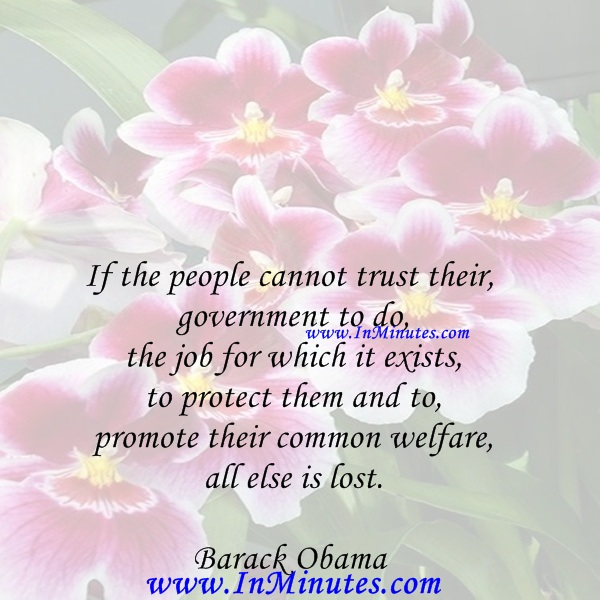 If the people cannot trust their government to do the job for which it exists - to protect them and to promote their common welfare - all else is lost.Barack Obama