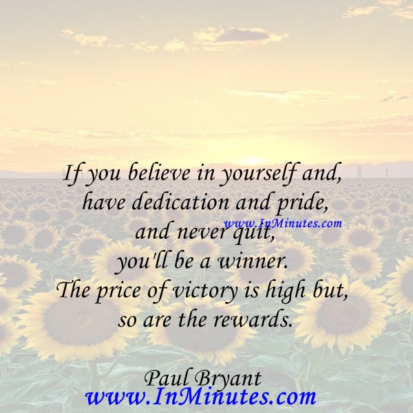 If you believe in yourself and have dedication and pride - and never quit, you'll be a winner. The price of victory is high but so are the rewards.Paul Bryant