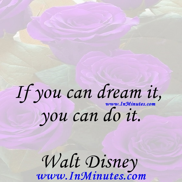 If you can dream it, you can do it.Walt Disney