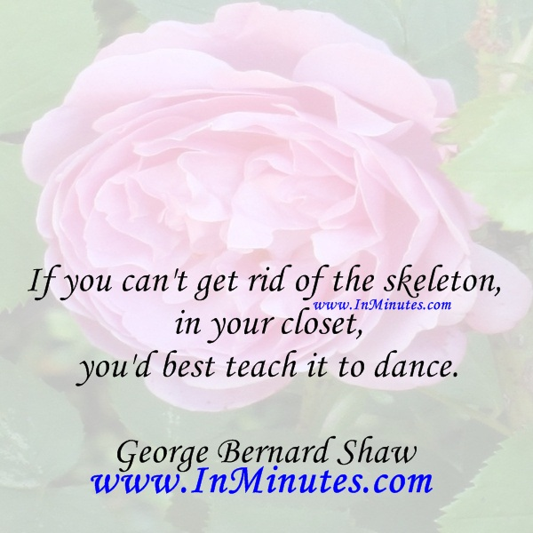 If you can't get rid of the skeleton in your closet, you'd best teach it to dance.George Bernard Shaw