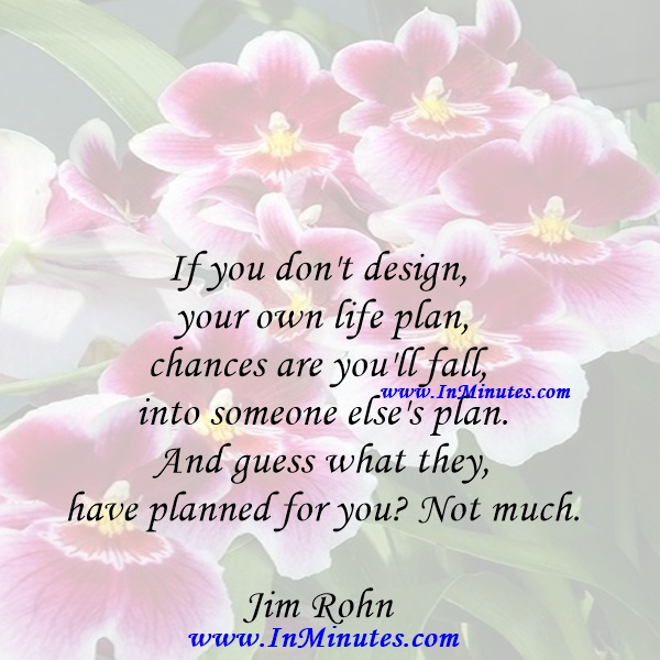 If you don't design your own life plan, chances are you'll fall into someone else's plan. And guess what they have planned for you Not much.Jim Rohn