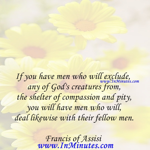 If you have men who will exclude any of God's creatures from the shelter of compassion and pity, you will have men who will deal likewise with their fellow men.Francis of Assisi
