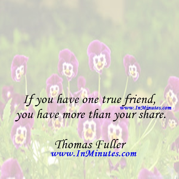 If you have one true friend you have more than your share.Thomas Fuller