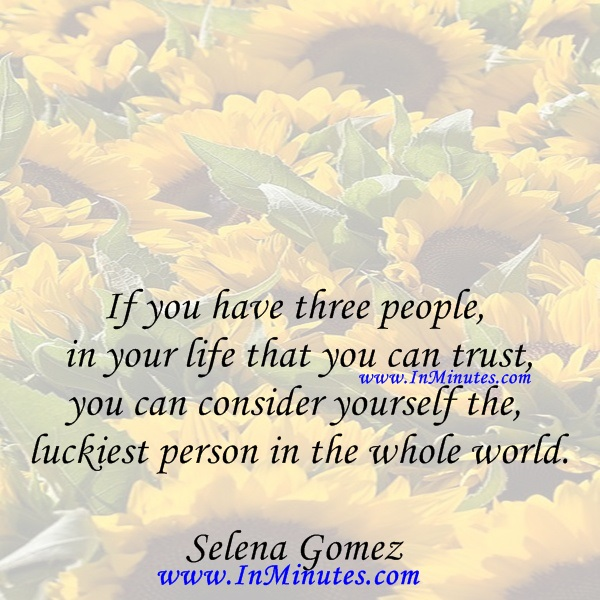 If you have three people in your life that you can trust, you can consider yourself the luckiest person in the whole world.Selena Gomez