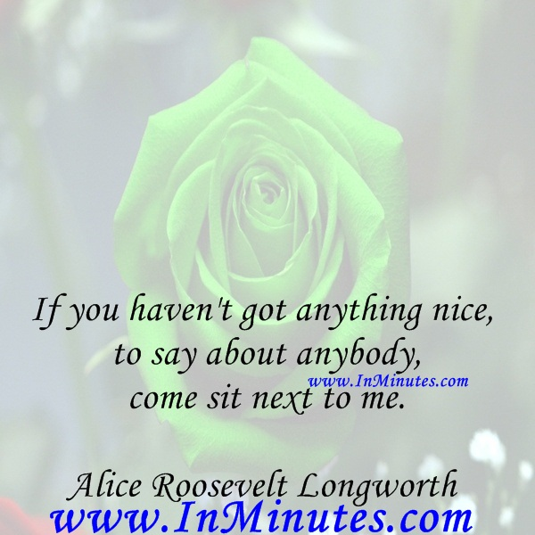 If you haven't got anything nice to say about anybody, come sit next to me.Alice Roosevelt Longworth