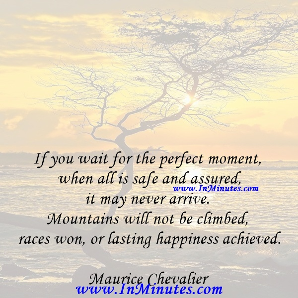 If you wait for the perfect moment when all is safe and assured, it may never arrive. Mountains will not be climbed, races won, or lasting happiness achieved.Maurice Chevalier