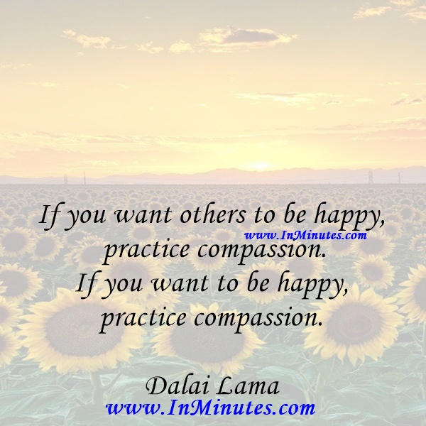 If you want others to be happy, practice compassion. If you want to be happy, practice compassion.Dalai Lama