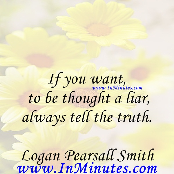 If you want to be thought a liar, always tell the truth.Logan Pearsall Smith