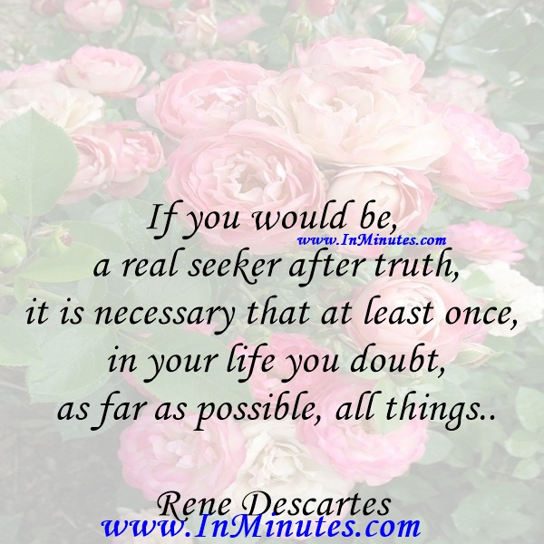 If you would be a real seeker after truth, it is necessary that at least once in your life you doubt, as far as possible, all things.Rene Descartes
