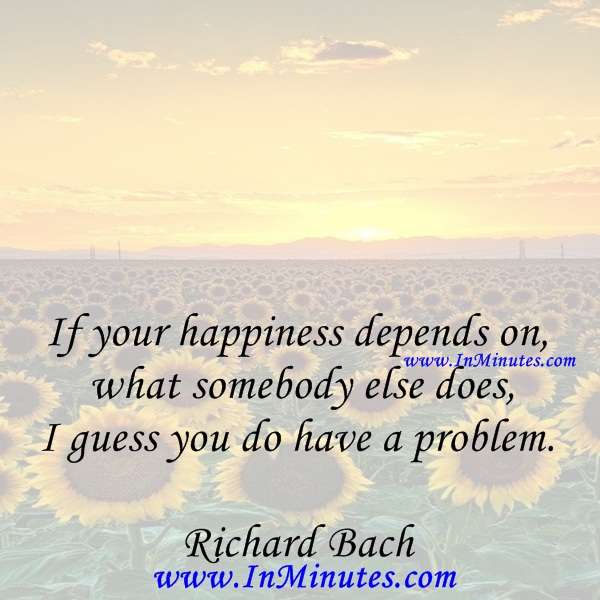 If your happiness depends on what somebody else does, I guess you do have a problem.Richard Bach