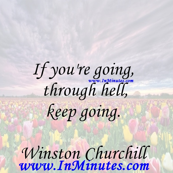 If you're going through hell, keep going.Winston Churchill