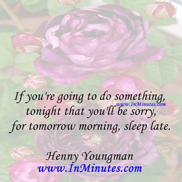 If you're going to do something tonight that you'll be sorry for tomorrow morning, sleep late.Henny Youngman