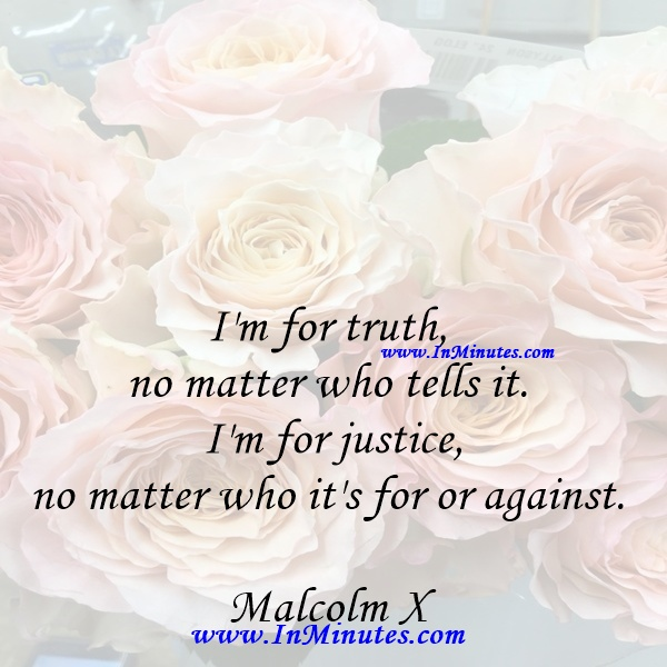 I'm for truth, no matter who tells it. I'm for justice, no matter who it's for or against.Malcolm X
