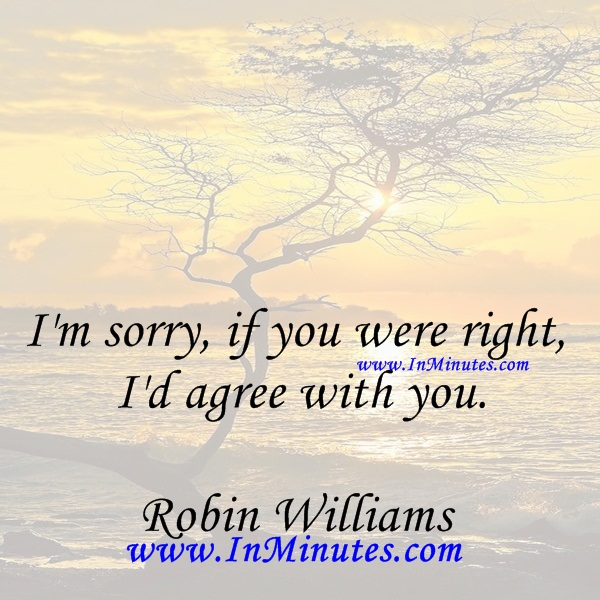 I'm sorry, if you were right, I'd agree with you.Robin Williams