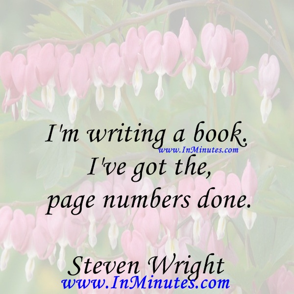I'm writing a book. I've got the page numbers done.Steven Wright