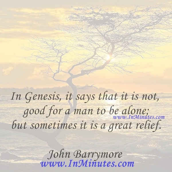 In Genesis, it says that it is not good for a man to be alone; but sometimes it is a great relief.John Barrymore.
