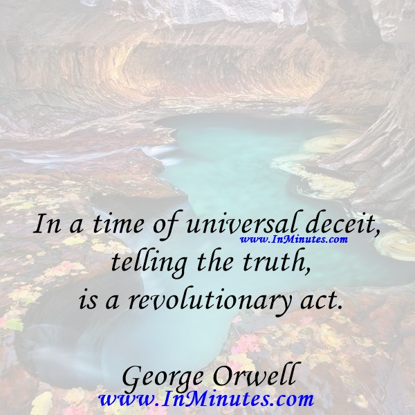 In a time of universal deceit - telling the truth is a revolutionary act.George Orwell