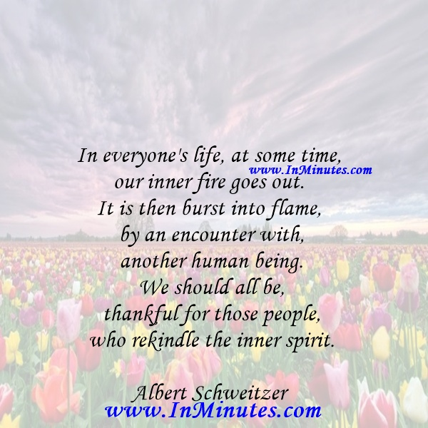 In everyone's life, at some time, our inner fire goes out. It is then burst into flame by an encounter with another human being. We should all be thankful for those people who rekindle the inner spirit.Albert Schweitzer
