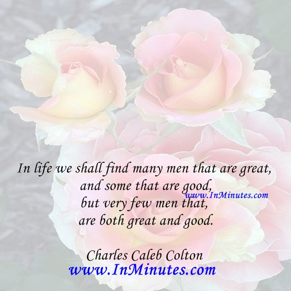 In life we shall find many men that are great, and some that are good, but very few men that are both great and good.Charles Caleb Colton