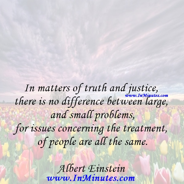 In matters of truth and justice, there is no difference between large and small problems, for issues concerning the treatment of people are all the same.Albert Einstein