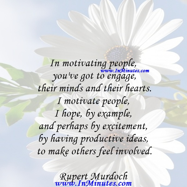 In motivating people, you've got to engage their minds and their hearts. I motivate people, I hope, by example - and perhaps by excitement, by having productive ideas to make others feel involved.Rupert Murdoch