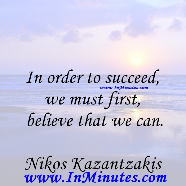 In order to succeed, we must first believe that we can.Nikos Kazantzakis